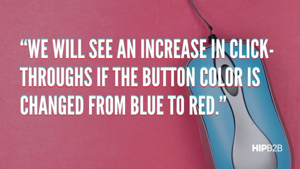 """We will see an increase in click-throughs if the button color is changed from blue to red."""